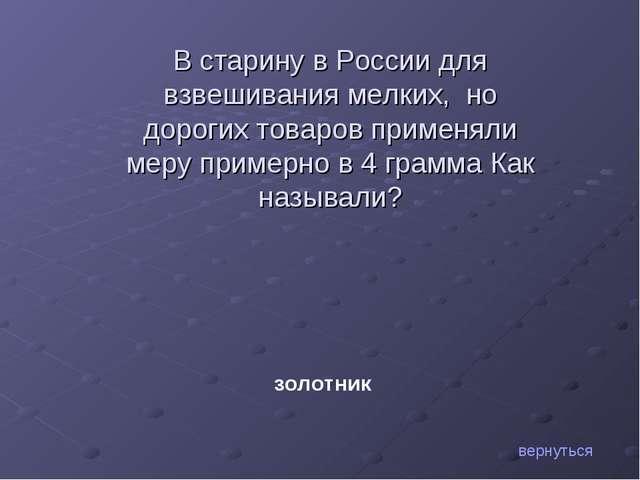 В старину в России для взвешивания мелких, но дорогих товаров применяли меру...