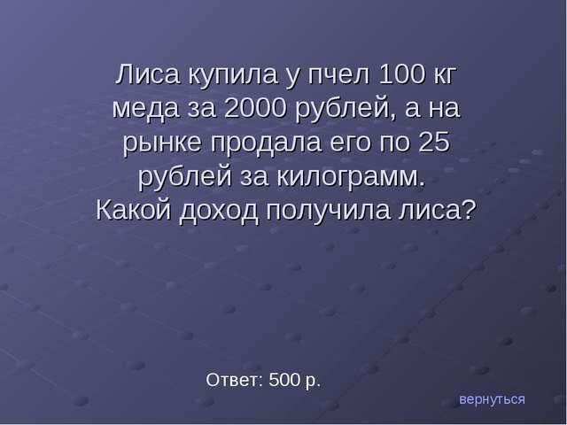 вернуться Ответ: 500 р. Лиса купила у пчел 100 кг меда за 2000 рублей, а на...