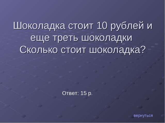 Шоколадка стоит 10 рублей и еще треть шоколадки Сколько стоит шоколадка? верн...