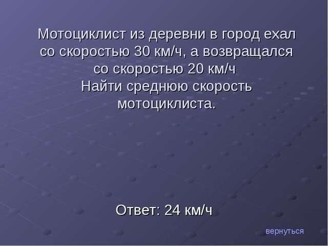 Ответ: 24 км/ч вернуться Мотоциклист из деревни в город ехал со скоростью 30...