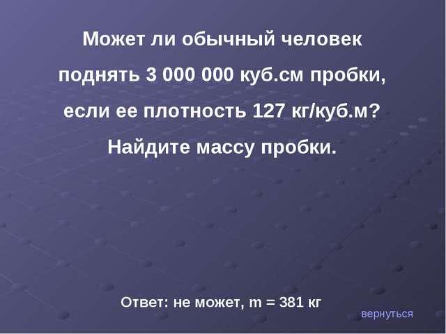 Может ли обычный человек поднять 3000000 куб.см пробки, если ее плотность 1...