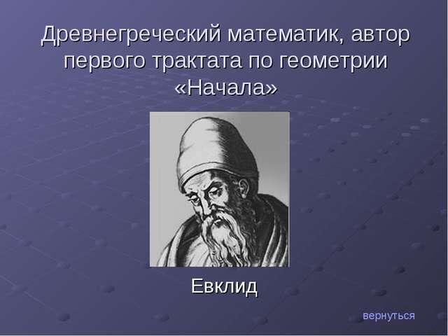 Евклид вернуться Древнегреческий математик, автор первого трактата по геометр...