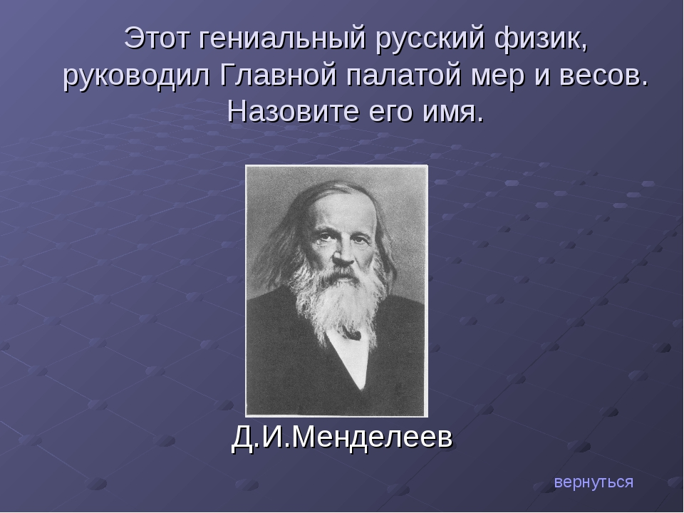 Д.И.Менделеев вернуться Этот гениальный русский физик, руководил Главной пала...