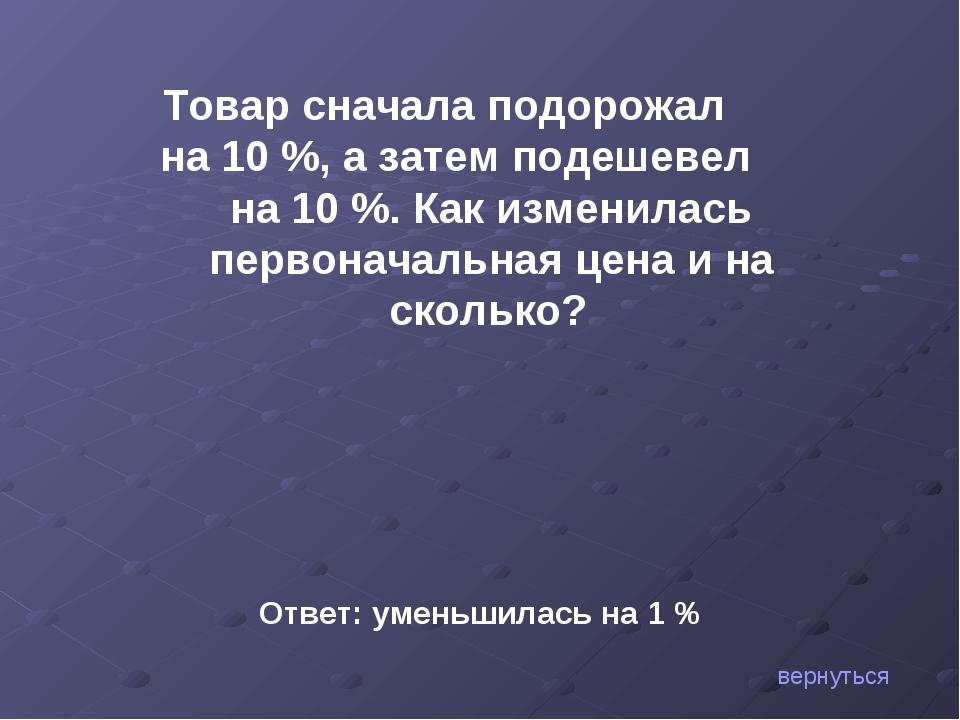 вернуться Товар сначала подорожал на 10 %, а затем подешевел на 10 %. Как изм...