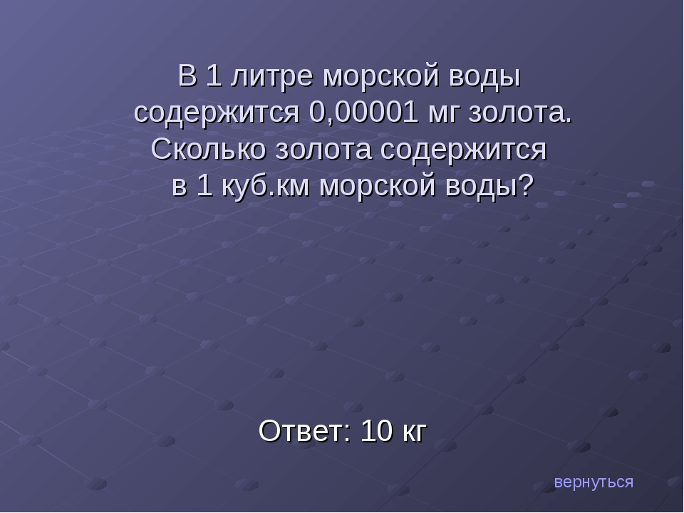 Ответ: 10 кг вернуться В 1 литре морской воды содержится 0,00001 мг золота. С...