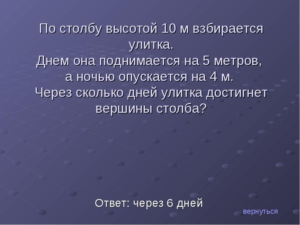 Ответ: через 6 дней По столбу высотой 10 м взбирается улитка. Днем она подним...