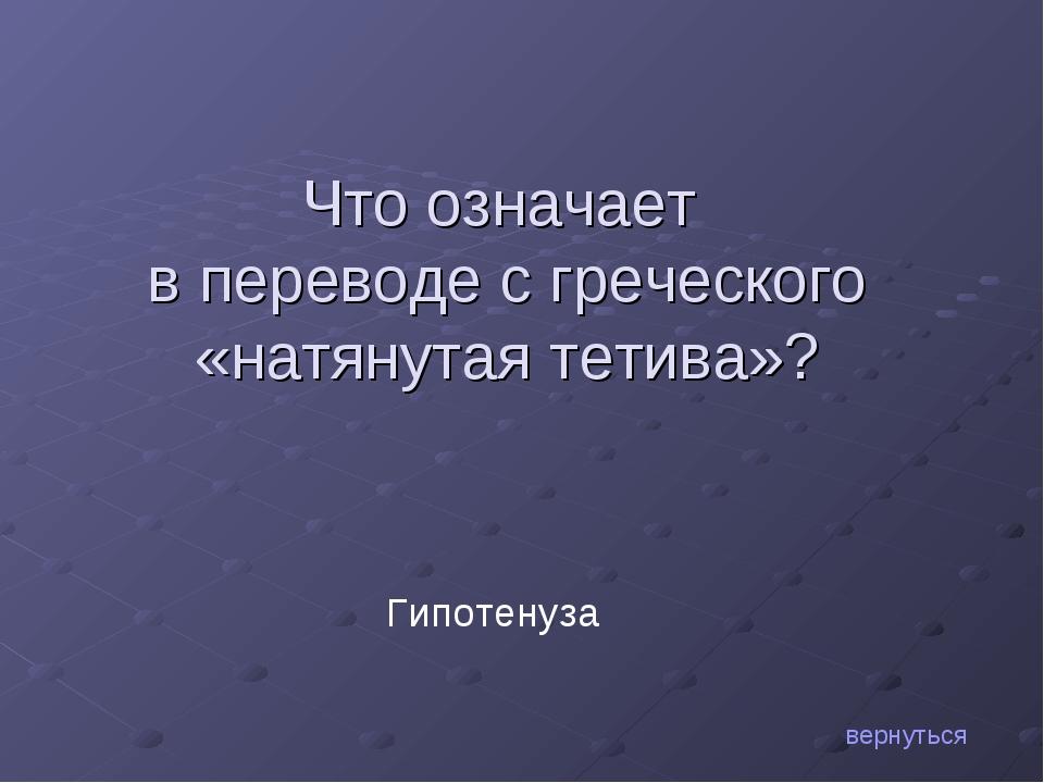 Что означает в переводе с греческого «натянутая тетива»? вернуться Гипотенуза