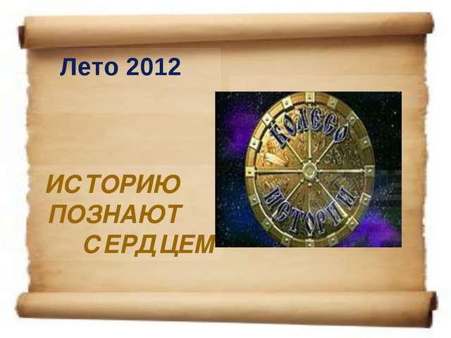 Лето 2012 ИСТОРИЮ ПОЗНАЮТ СЕРДЦЕМ