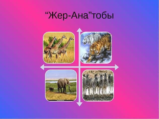 """""""Жер-Ана""""тобы"""