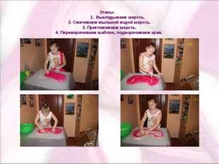 Этапы: 1. Выкладываем шерсть. 2. Смачиваем мыльной водой шерсть. 3. Приглажи
