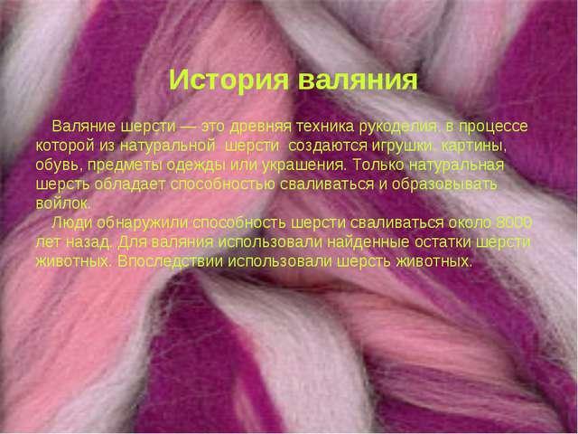 История валяния Валяние шерсти — это древняя техника рукоделия, в процессе ко...