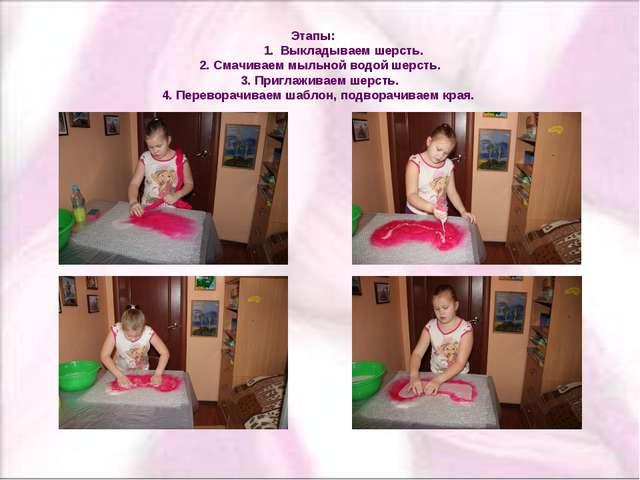 Этапы: 1. Выкладываем шерсть. 2. Смачиваем мыльной водой шерсть. 3. Приглажи...