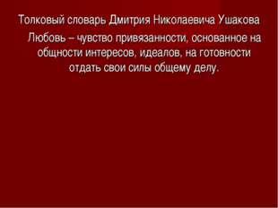 Толковый словарь Дмитрия Николаевича Ушакова Любовь – чувство привязанности,