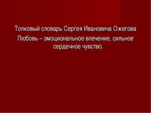 Толковый словарь Сергея Ивановича Ожегова Любовь – эмоциональное влечение, си