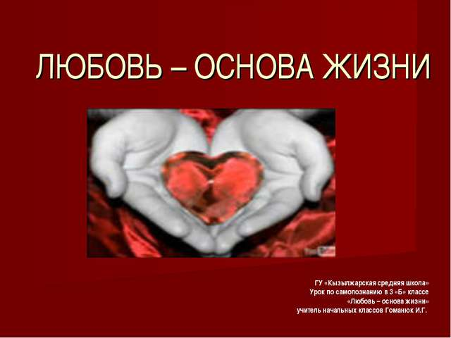 ЛЮБОВЬ – ОСНОВА ЖИЗНИ ГУ «Кызылжарская средняя школа» Урок по самопознанию в...