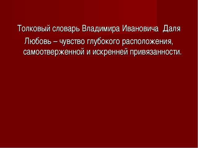 Толковый словарь Владимира Ивановича Даля Любовь – чувство глубокого располо...