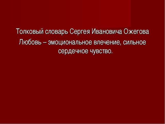 Толковый словарь Сергея Ивановича Ожегова Любовь – эмоциональное влечение, си...