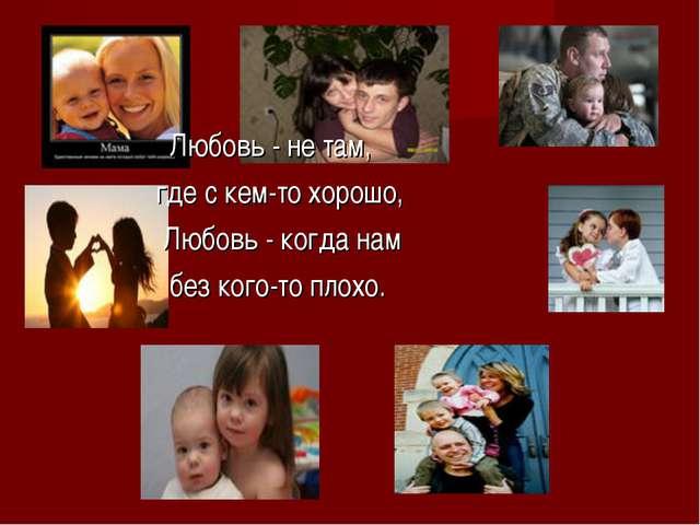 Любовь - не там, где с кем-то хорошо, Любовь - когда нам без кого-то плохо.