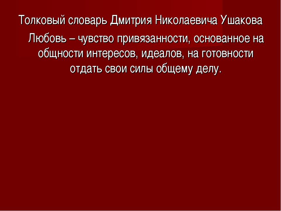 Толковый словарь Дмитрия Николаевича Ушакова Любовь – чувство привязанности,...