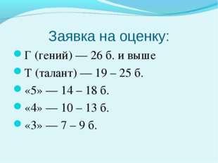 Заявка на оценку: Г (гений) — 26 б. и выше Т (талант) — 19 – 25 б. «5» — 14 –