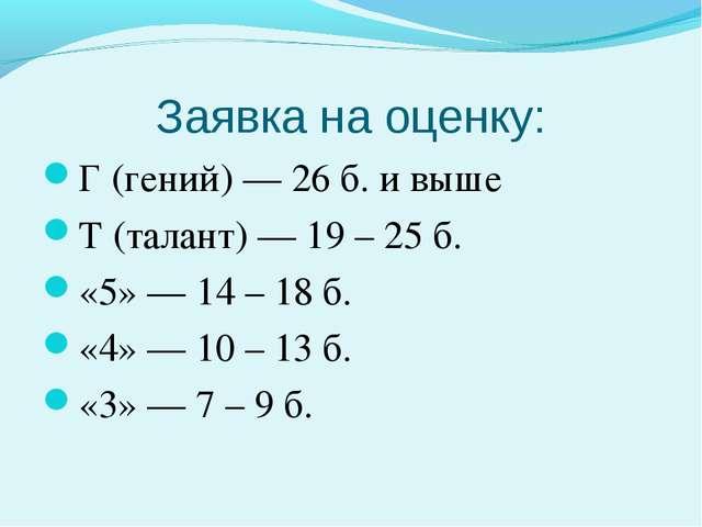 Заявка на оценку: Г (гений) — 26 б. и выше Т (талант) — 19 – 25 б. «5» — 14 –...