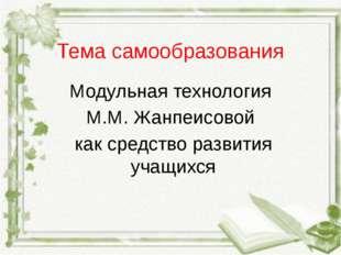 Тема самообразования Модульная технология М.М. Жанпеисовой как средство разви