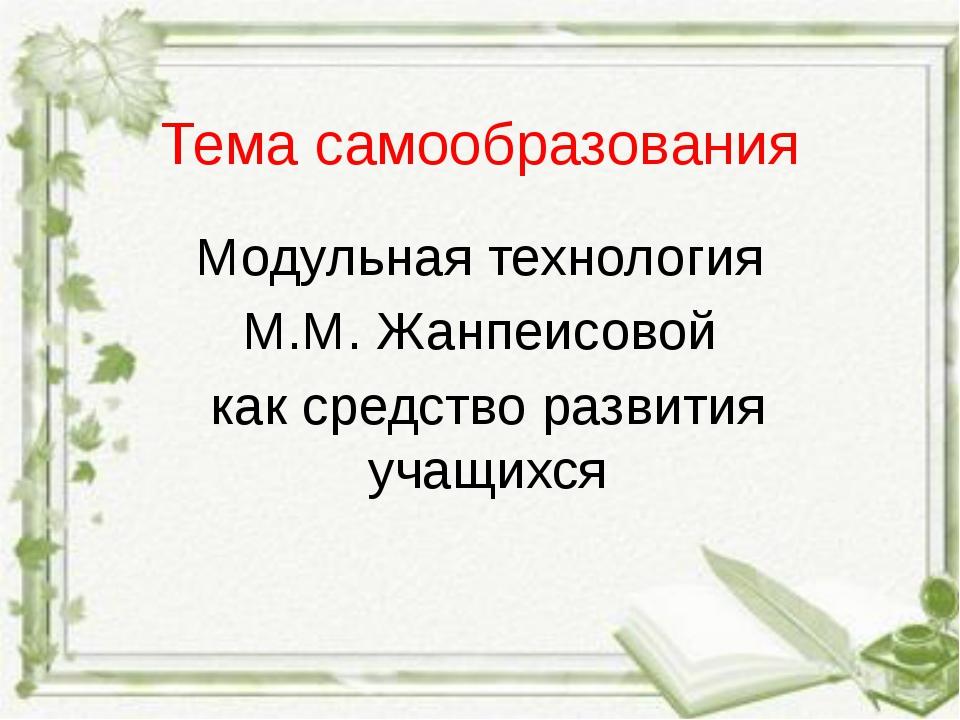 Тема самообразования Модульная технология М.М. Жанпеисовой как средство разви...