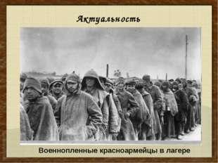 Актуальность Военнопленные красноармейцы в лагере