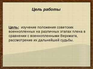 Цель: изучение положения советских военнопленных на различных этапах плена в