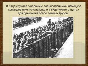 В ряде случаев эшелоны с военнопленными немецкое командование использовало в