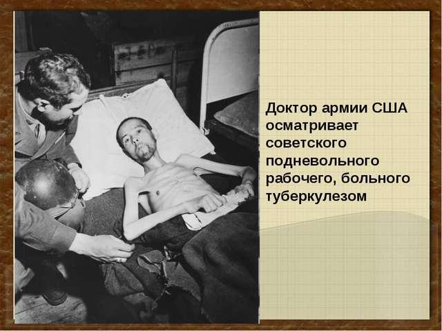 Доктор армии США осматривает советского подневольного рабочего, больного тубе...