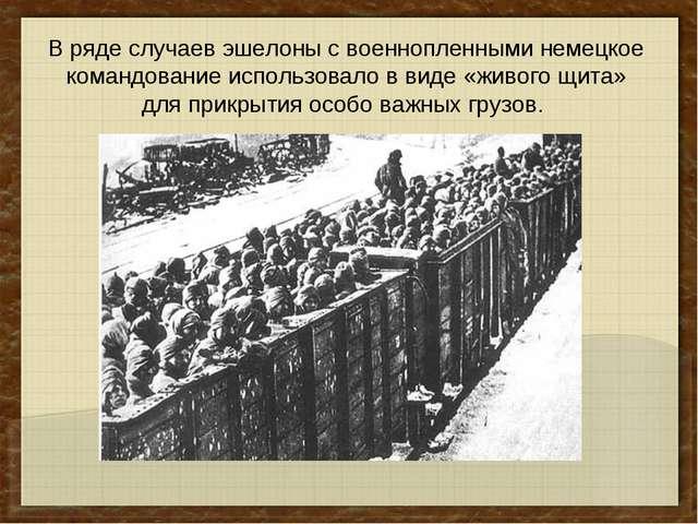 В ряде случаев эшелоны с военнопленными немецкое командование использовало в...