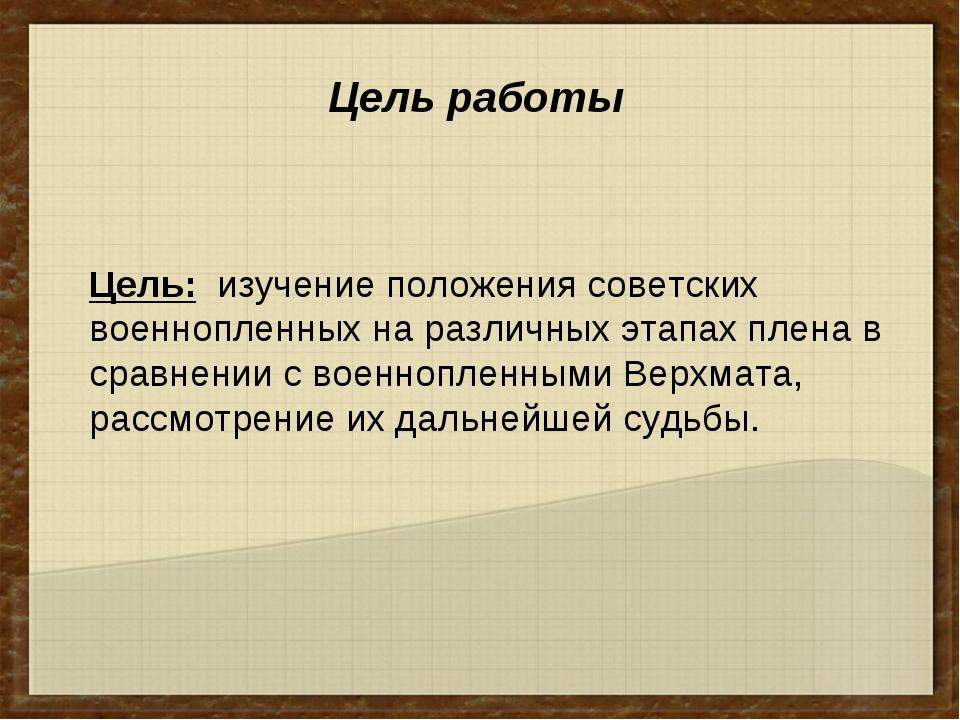 Цель: изучение положения советских военнопленных на различных этапах плена в...