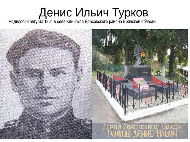 Денис Ильич Турков Родился23 августа 1904 в селе Клинское Брасовского района...