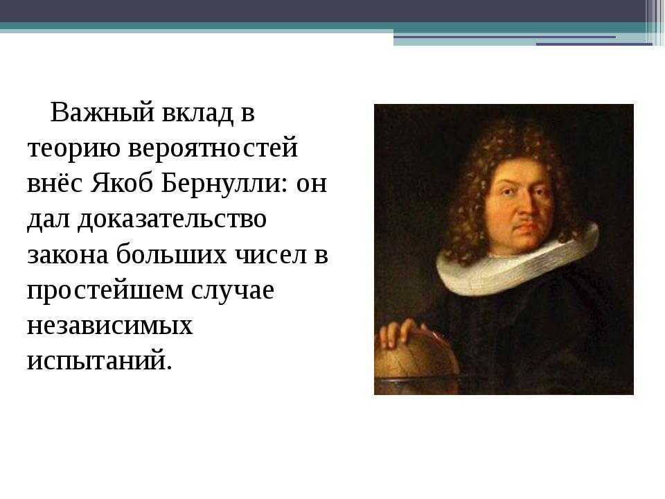 Важный вклад в теорию вероятностей внёс Якоб Бернулли: он дал доказательство...