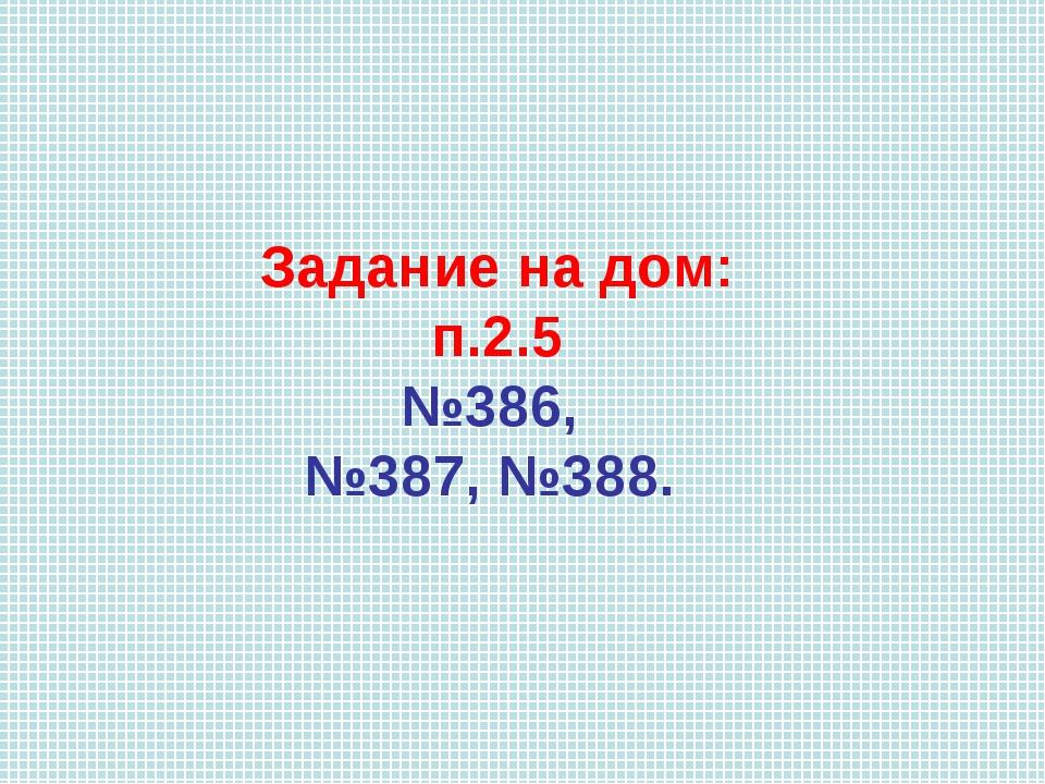 Задание на дом: п.2.5 №386, №387, №388.