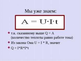 Мы уже знаем: т.к. сказанному выше Q = A (количество теплоты равно работе ток