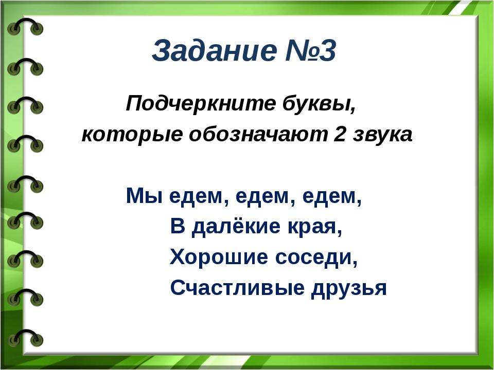 Задание №3 Подчеркните буквы, которые обозначают 2 звука Мы едем, едем, едем,...