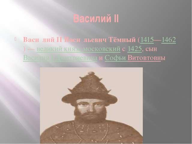 Василий II Васи́лий II Васи́льевич Тёмный (1415—1462)— великий князь московс...