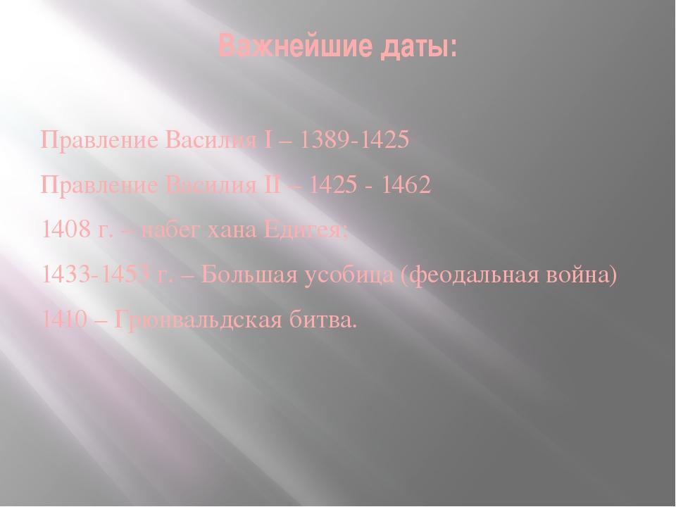 Важнейшие даты: Правление Василия I – 1389-1425 Правление Василия II – 1425 -...