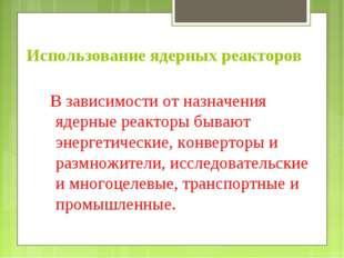 Использование ядерных реакторов В зависимости от назначения ядерные реакторы
