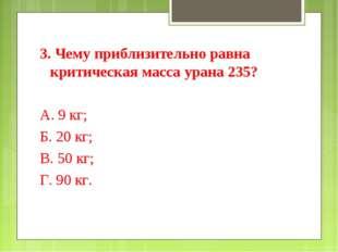 3. Чему приблизительно равна критическая масса урана 235? А. 9 кг; Б. 20 кг;