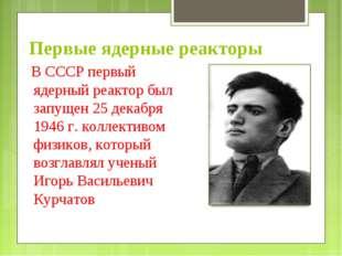 Первые ядерные реакторы В СССР первый ядерный реактор был запущен 25 декабря