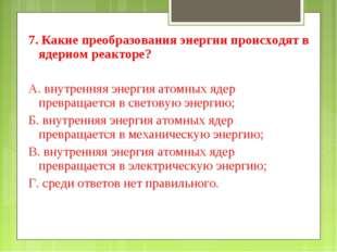 7. Какие преобразования энергии происходят в ядерном реакторе? А. внутренняя