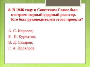8. В 1946 году в Советском Союзе был построен первый ядерный реактор. Кто был