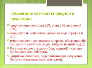 Основные элементы ядерного реактора: ядерное горючее(уран 235, уран 238, плут