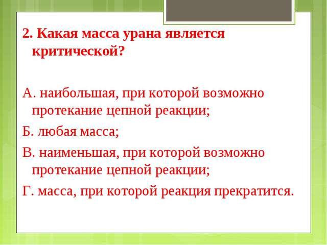 2. Какая масса урана является критической? А. наибольшая, при которой возможн...