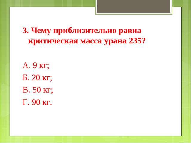 3. Чему приблизительно равна критическая масса урана 235? А. 9 кг; Б. 20 кг;...