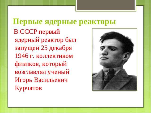 Первые ядерные реакторы В СССР первый ядерный реактор был запущен 25 декабря...