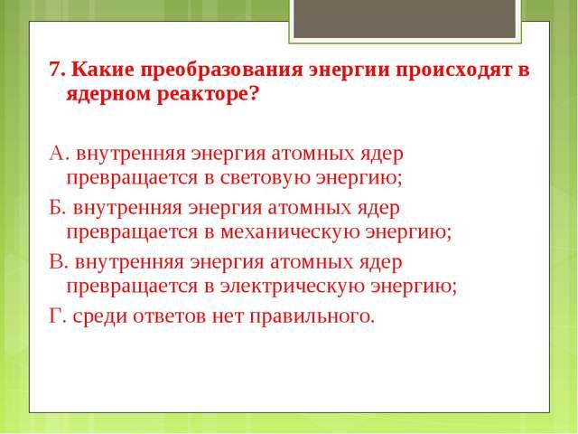 7. Какие преобразования энергии происходят в ядерном реакторе? А. внутренняя...